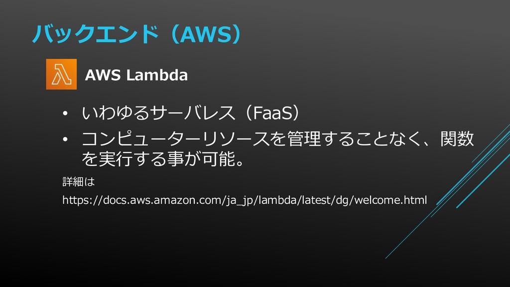 バックエンド(AWS) • いわゆるサーバレス(FaaS) • コンピューターリソースを管理す...