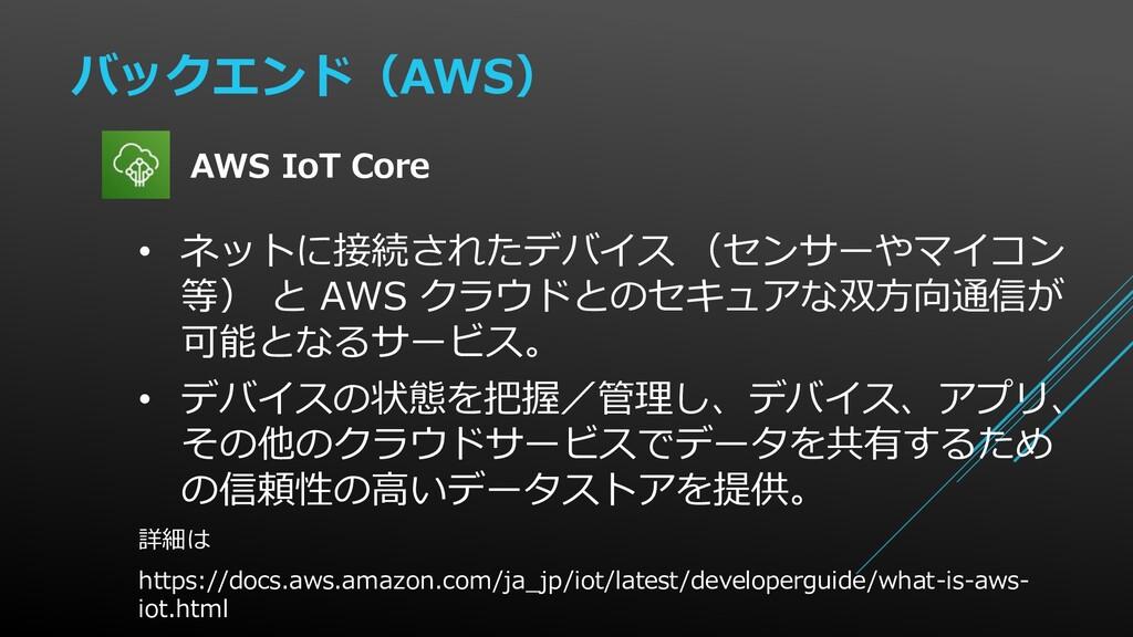 バックエンド(AWS) • ネットに接続されたデバイス (センサーやマイコン 等) と AWS...
