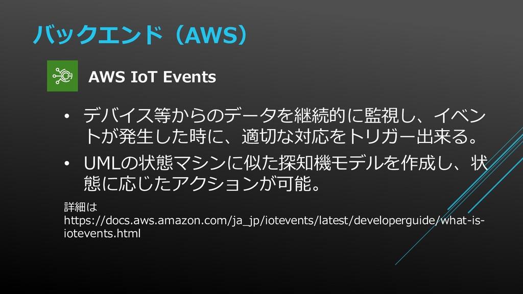 バックエンド(AWS) • デバイス等からのデータを継続的に監視し、イベン トが発生した時に、...