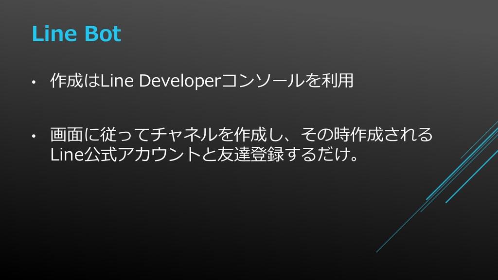 • 作成はLine Developerコンソールを利用 • 画面に従ってチャネルを作成し、その...