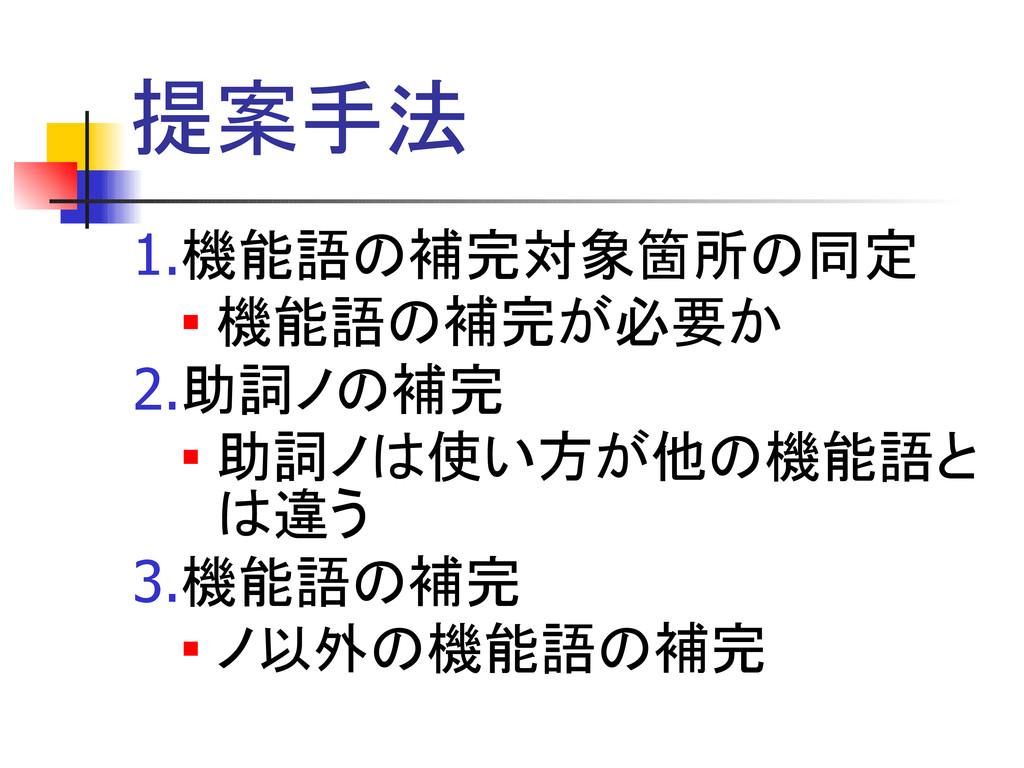 提案手法 1.機能語の補完対象箇所の同定  機能語の補完が必要か 2.助詞ノの補完  助詞...