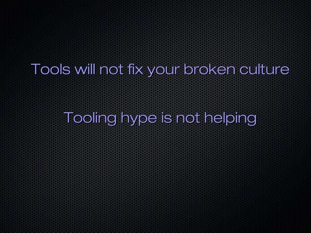 Tools will not fix your broken culture Tools wi...