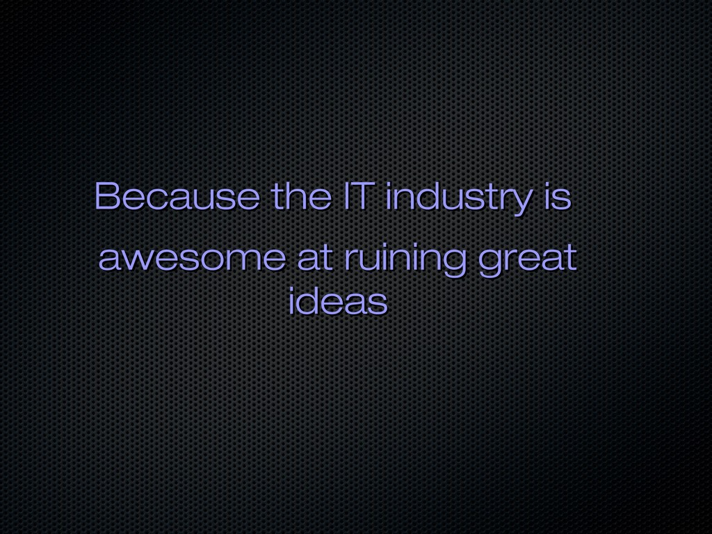 Because the IT industry is Because the IT indus...
