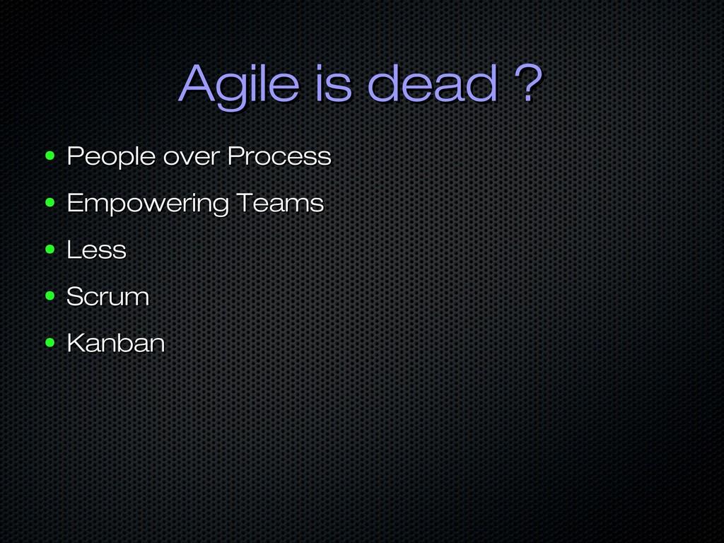 Agile is dead ? Agile is dead ? ● People over P...