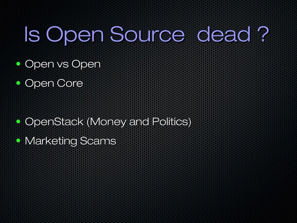 Is Open Source dead ? Is Open Source dead ? ● O...