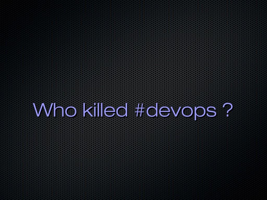 Who killed #devops ? Who killed #devops ?