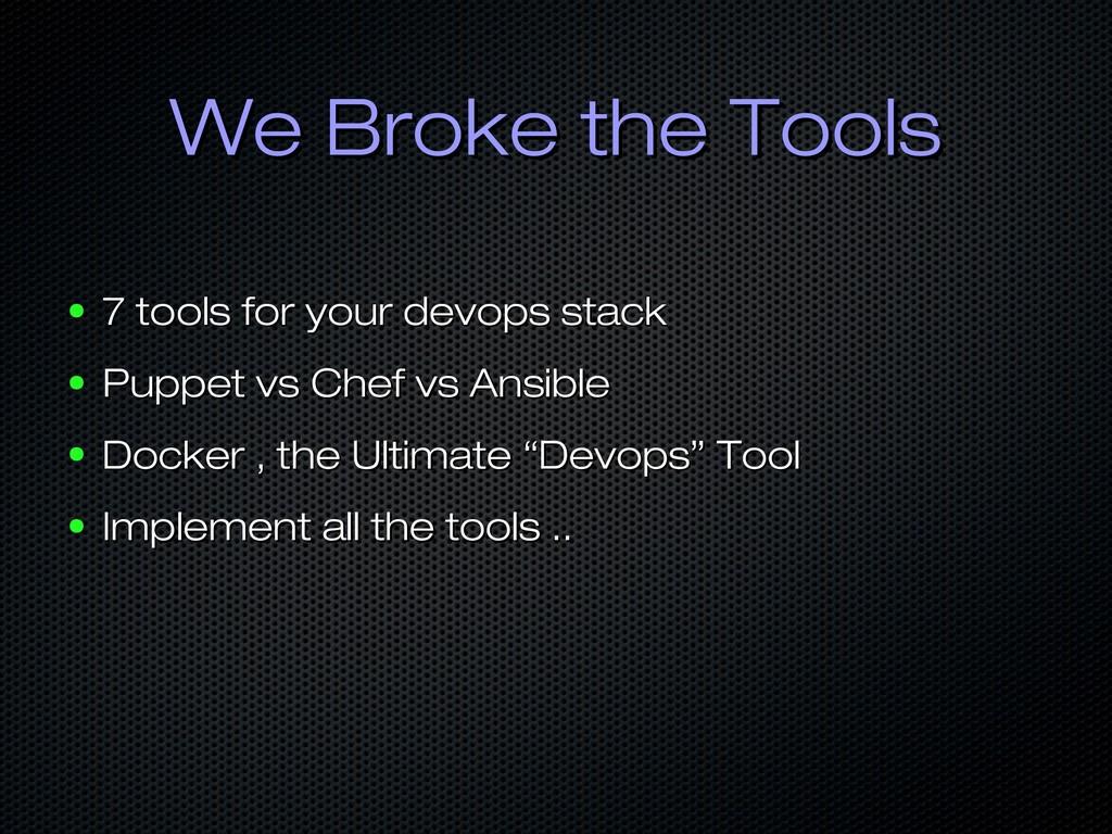 We Broke the Tools We Broke the Tools ● 7 tools...