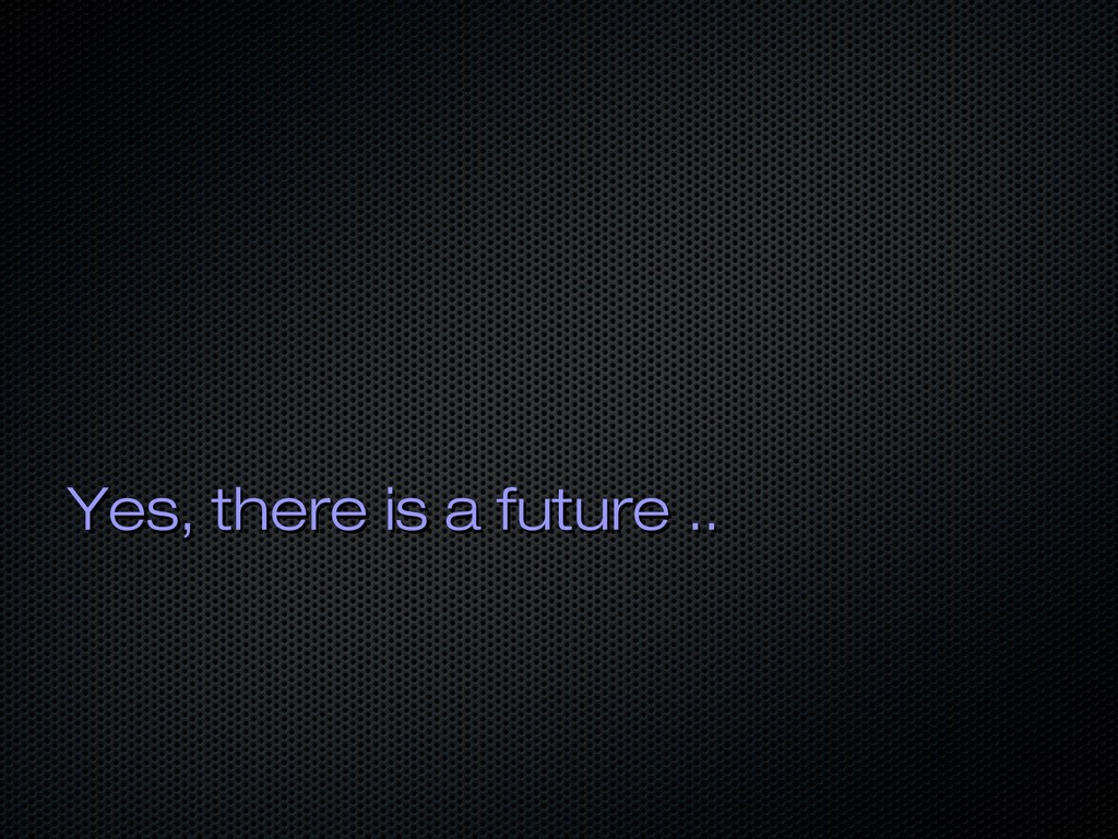 Yes, there is a future .. Yes, there is a futur...