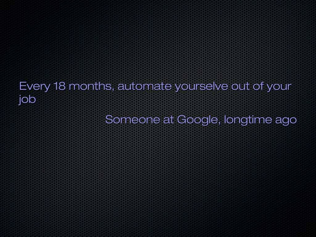 Every 18 months, automate yourselve out of your...