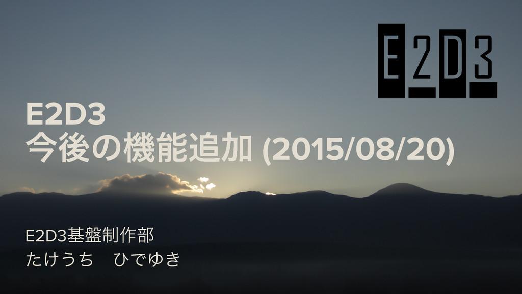 E2D3ج൫੍࡞෦ ͚ͨ͏ͪ ͻͰΏ͖ E2D3 ࠓޙͷػՃ (2015/08/20)