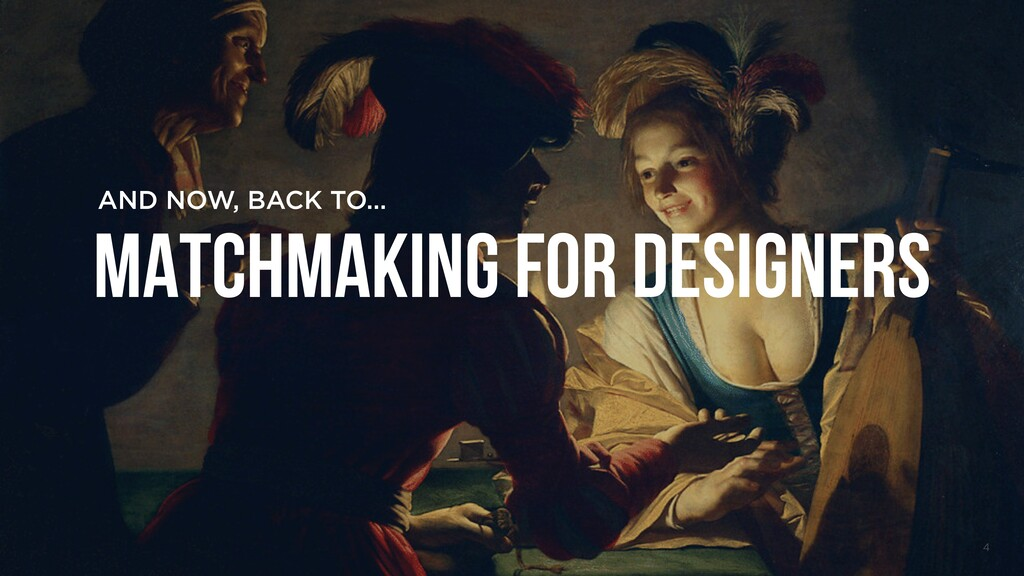 4 AND NOW, BACK TO… MATCHMAKING FOR DESIGNERS