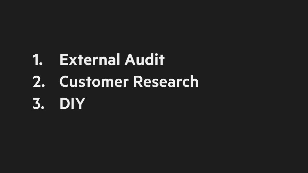 1. External Audit 2. Customer Research 3. DIY