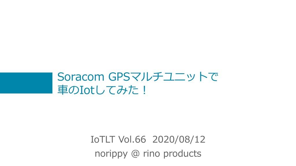 Soracom GPSマルチユニットで ⾞のIotしてみた︕ IoTLT Vol.66 202...