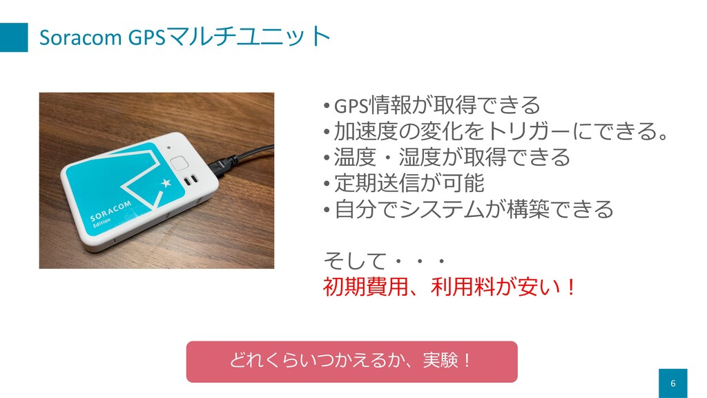 Soracom GPSマルチユニット 6 • GPS情報が取得できる • 加速度の変化をトリガ...