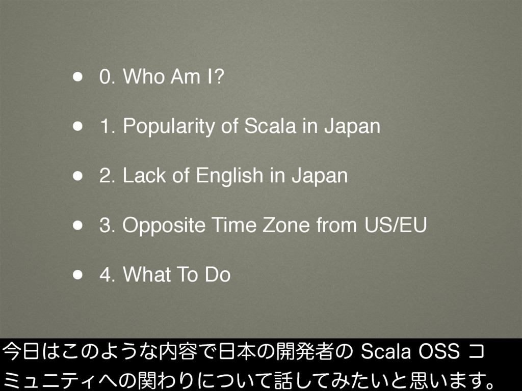 • 0. Who Am I? • 1. Popularity of Scala in Japa...