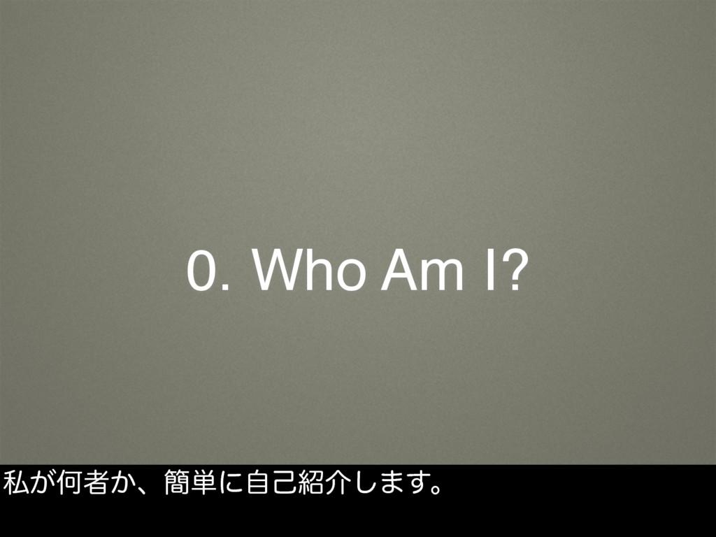 0. Who Am I? ࢲ͕Կऀ͔ɺ؆୯ʹࣗݾհ͠·͢ɻ