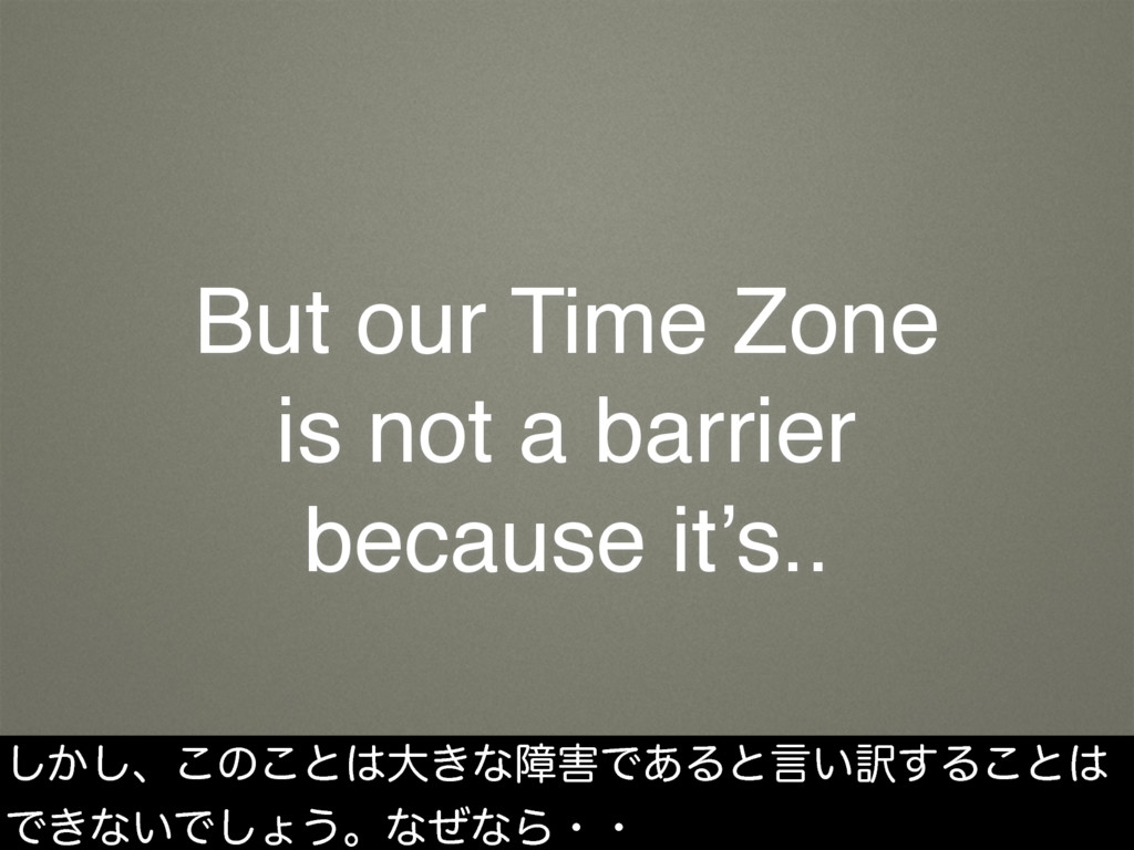 But our Time Zone is not a barrier because it's...