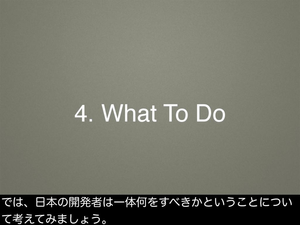 4. What To Do Ͱɺຊͷ։ൃऀҰମԿΛ͖͔͢ͱ͍͏͜ͱʹ͍ͭ ͯߟ͑ͯΈ·...
