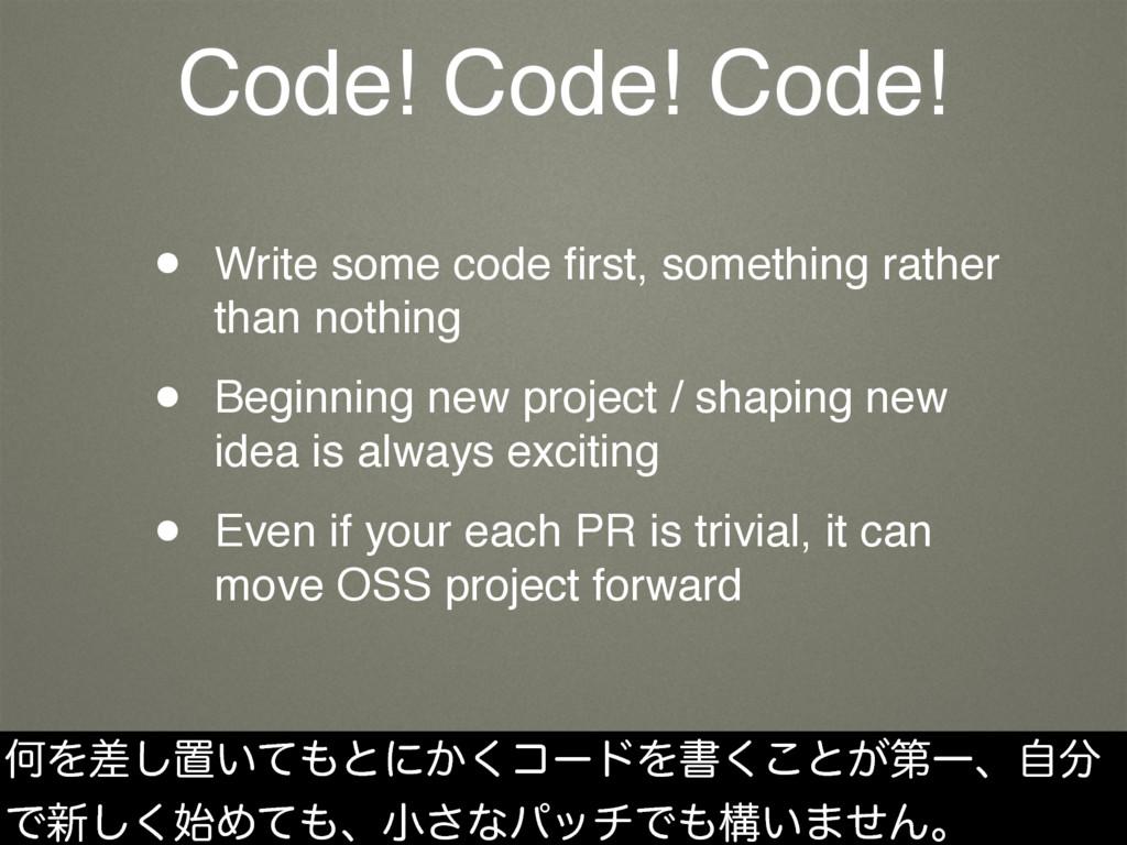 Code! Code! Code! • Write some code first, somet...