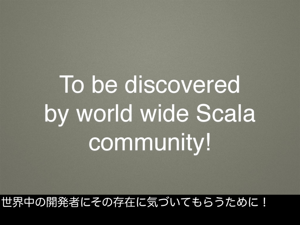 To be discovered by world wide Scala community!...