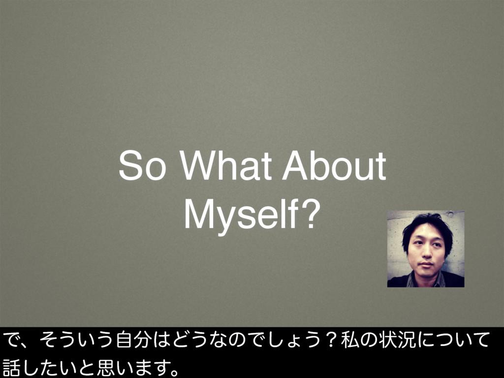 So What About Myself? Ͱɺͦ͏͍͏ࣗͲ͏ͳͷͰ͠ΐ͏ʁࢲͷঢ়گʹ͍ͭ...