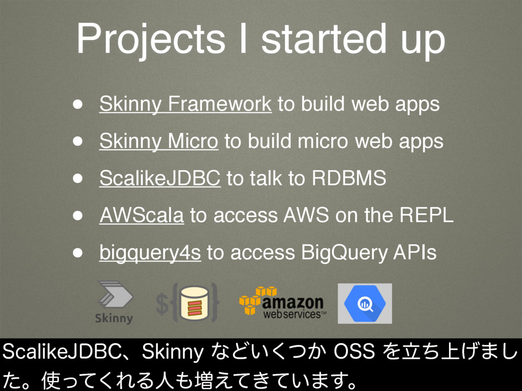 Projects I started up • Skinny Framework to bui...