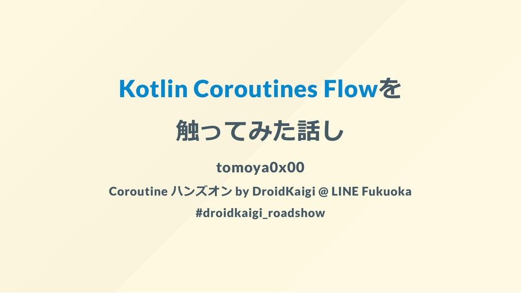 Kotlin Coroutines Flowを 触ってみた話し tomoya0x00 Coro...