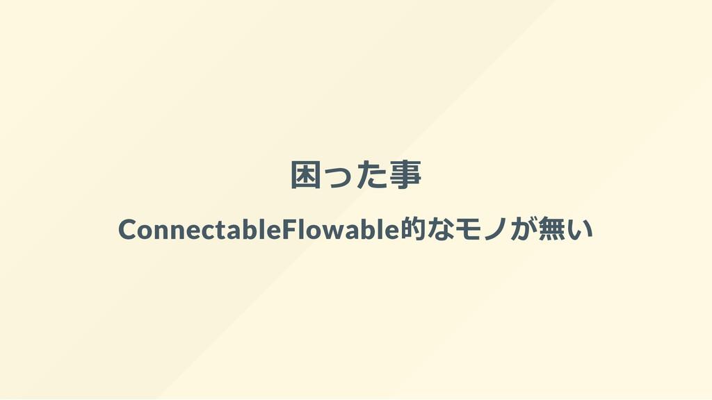 困った事 ConnectableFlowable的なモノが無い