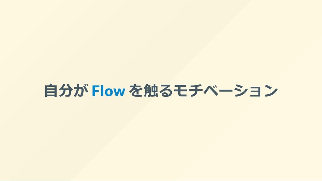 ⾃分が Flow を触るモチベーション