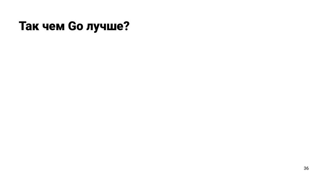 Так чем Go лучше? 36