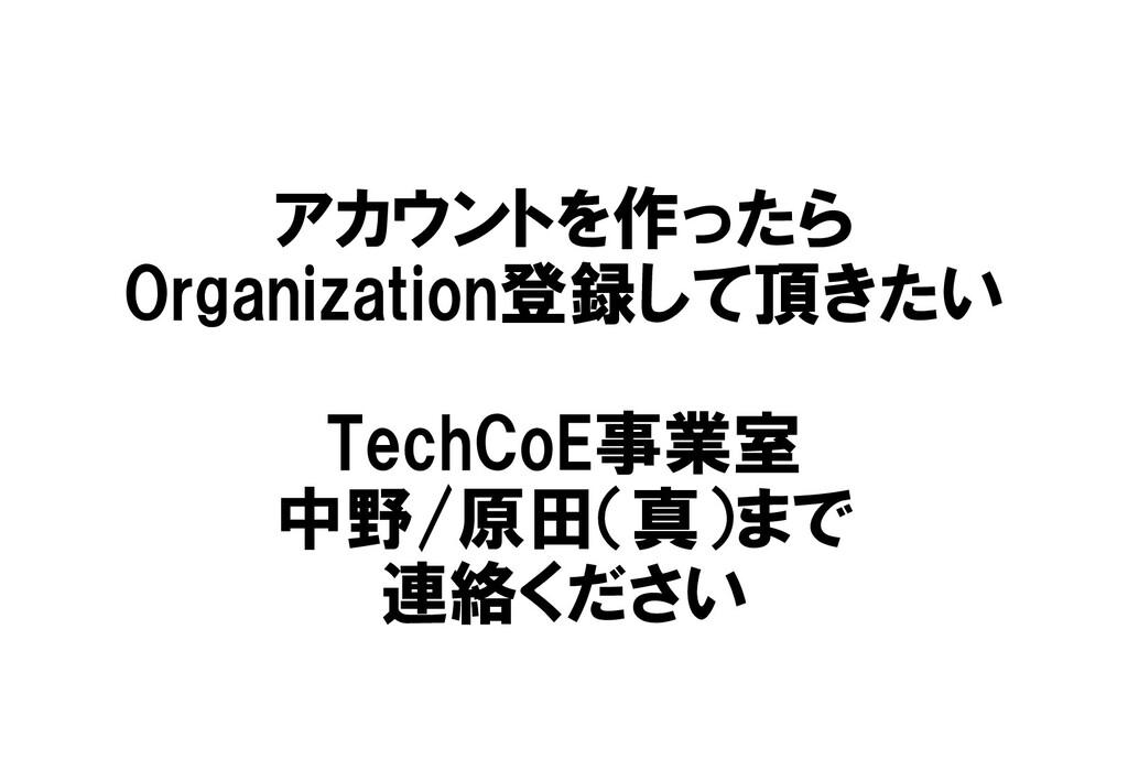 アカウントを作ったら Organization登録して頂きたい TechCoE事業室 中野/原...