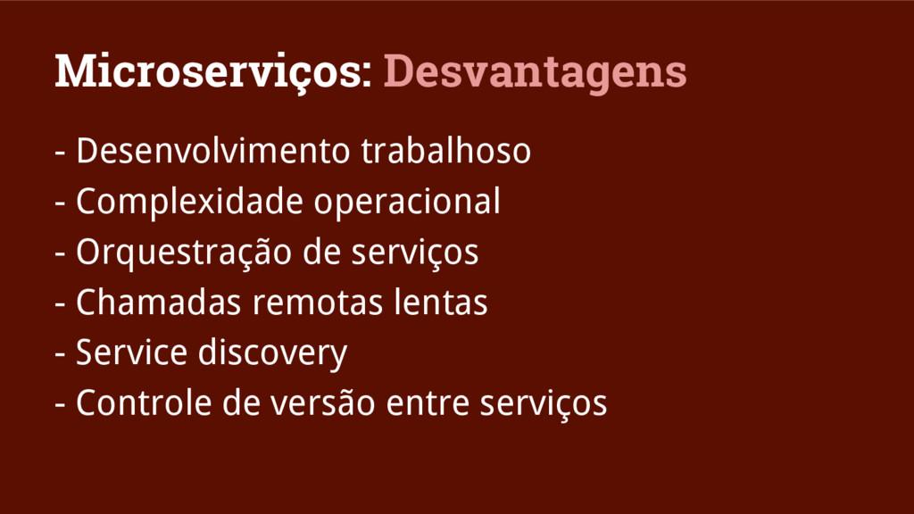 Microserviços: Desvantagens - Desenvolvimento t...
