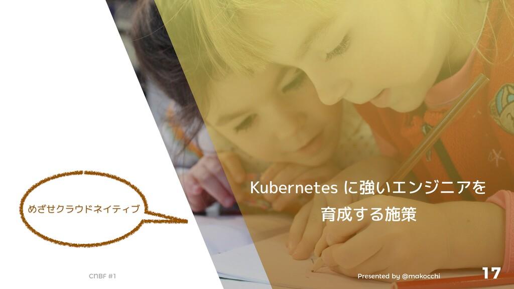 Presented by @makocchi CNBF #1 17 Kubernetes に強...