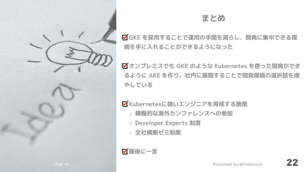 Presented by @makocchi CNBF #1 22 まとめ GKE を採用する...