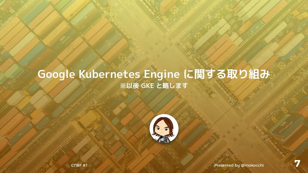Presented by @makocchi CNBF #1 7 Google Kuberne...