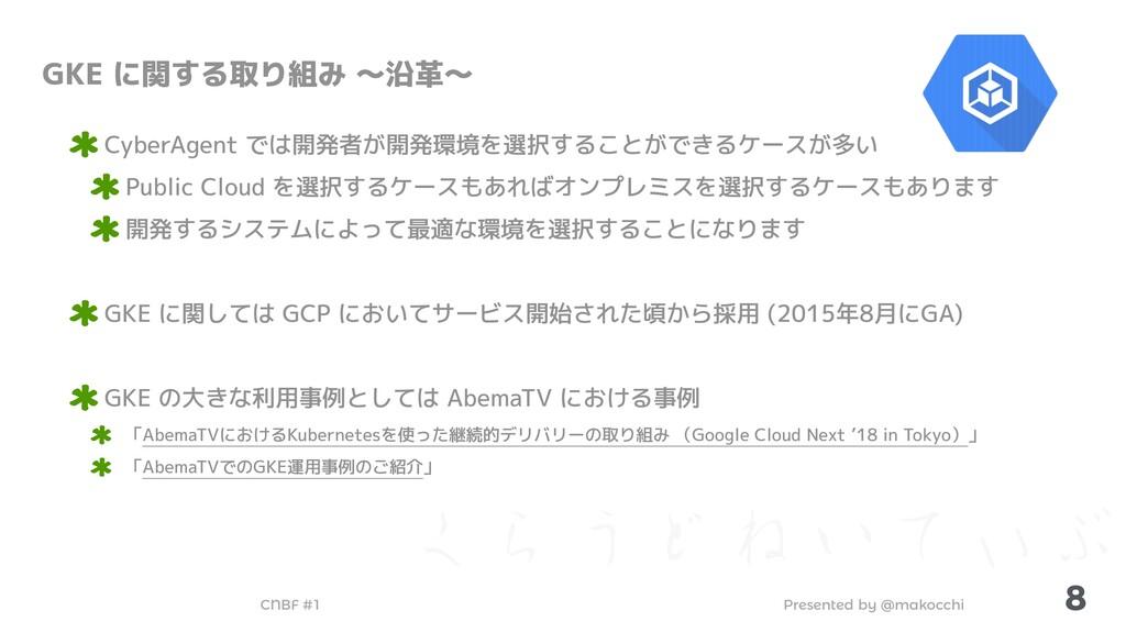 Presented by @makocchi CNBF #1 ͘Β͏ͲͶ͍ͯ͌Ϳ 8 GKE ...
