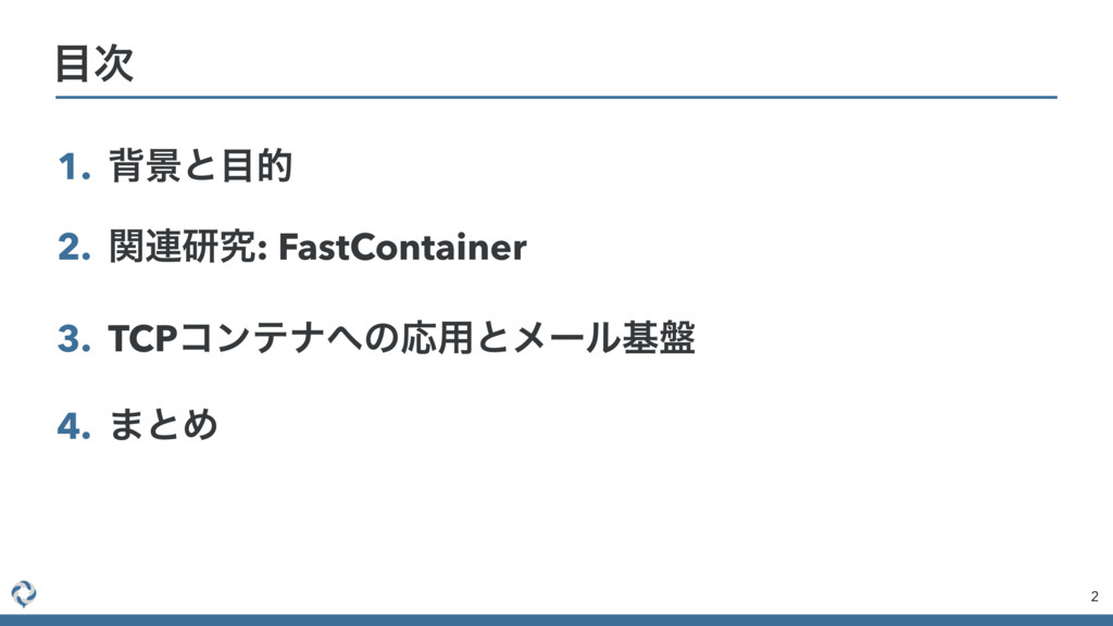 1. എܠͱ໨త 2. ؔ࿈ݚڀ: FastContainer 3. TCPίϯςφ΁ͷԠ༻ͱ...