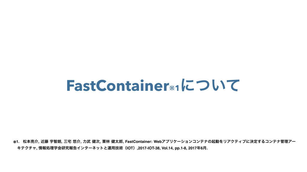 FastContainer※1 ʹ͍ͭͯ ※1. দຊ྄հ, ۙ౻ Ӊஐ࿕, ࡾ୐ ༔հ, ྗ...