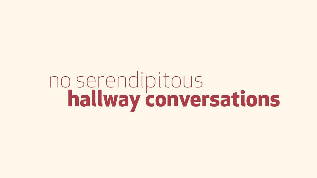 no serendipitous hallway conversations