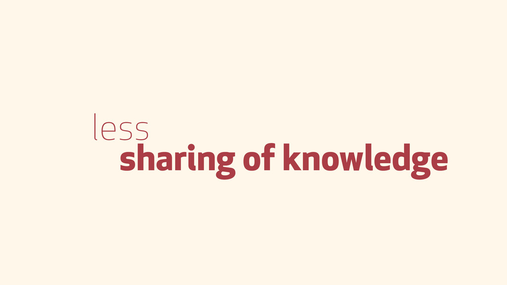 less sharing of knowledge