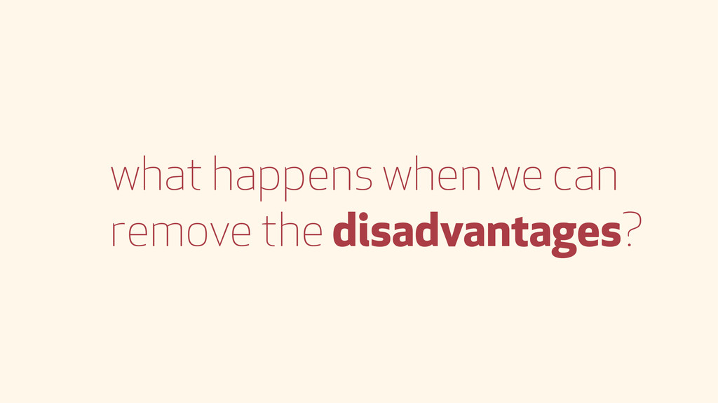 what happens when we can remove the disadvantag...