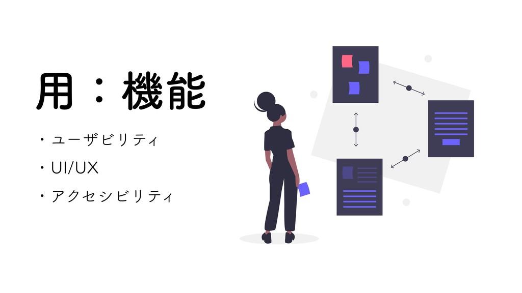 用:機能 ・ユーザビリティ ・UI/UX ・アクセシビリティ