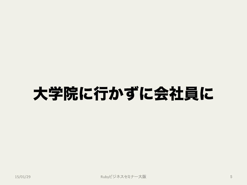 େֶӃʹߦ͔ͣʹձࣾһʹ Rubyビジネスセミナー大阪 5 15/01/29