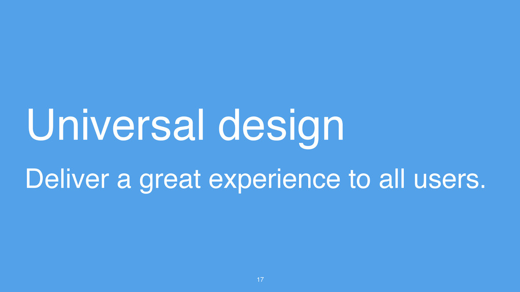 17 Universal design Deliver a great experience ...
