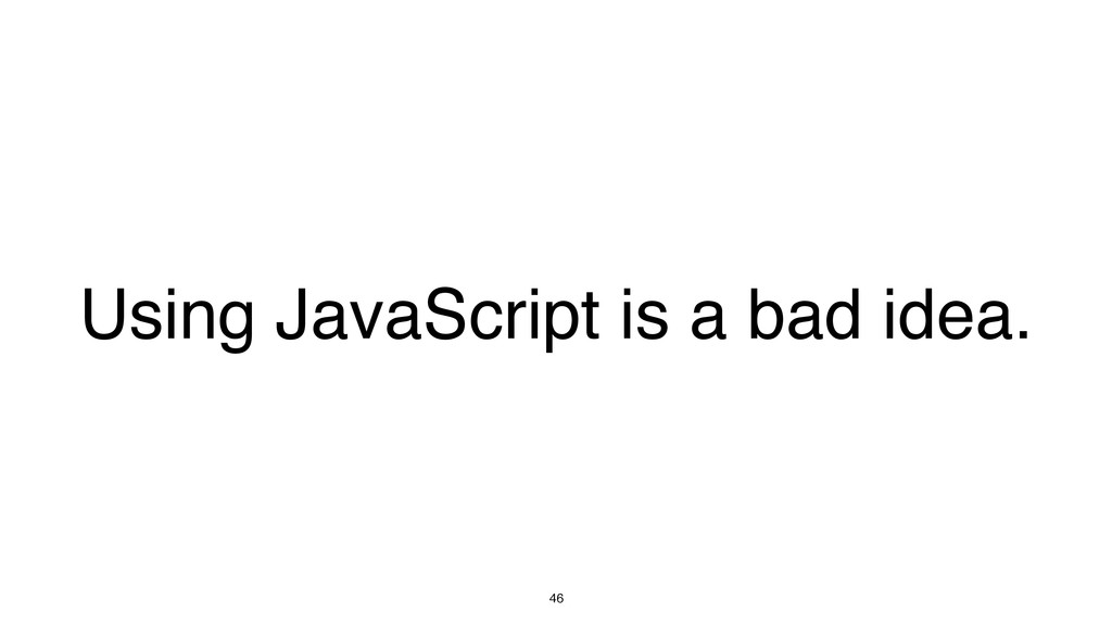 46 Using JavaScript is a bad idea.