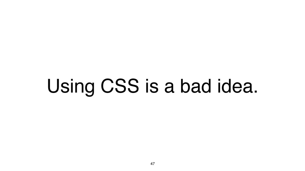47 Using CSS is a bad idea.