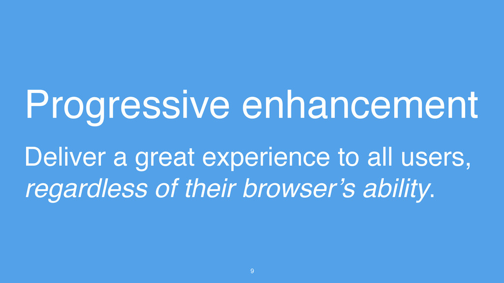 9 Progressive enhancement Deliver a great exper...