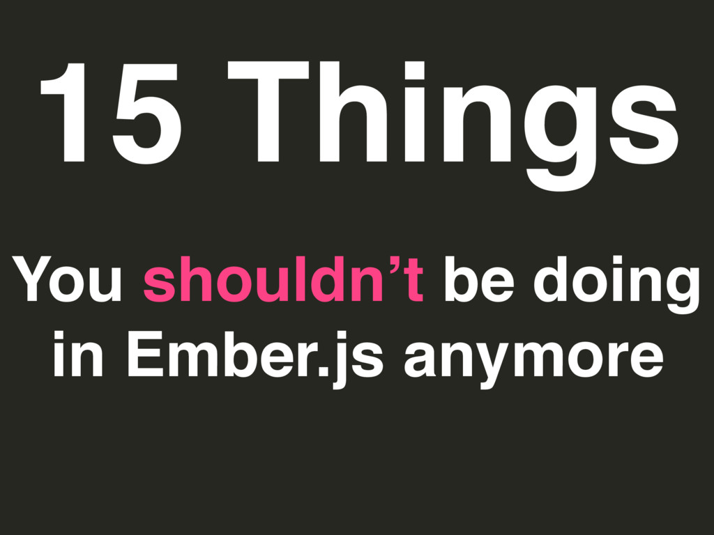 15 Things You shouldn't be doing in Ember.js an...