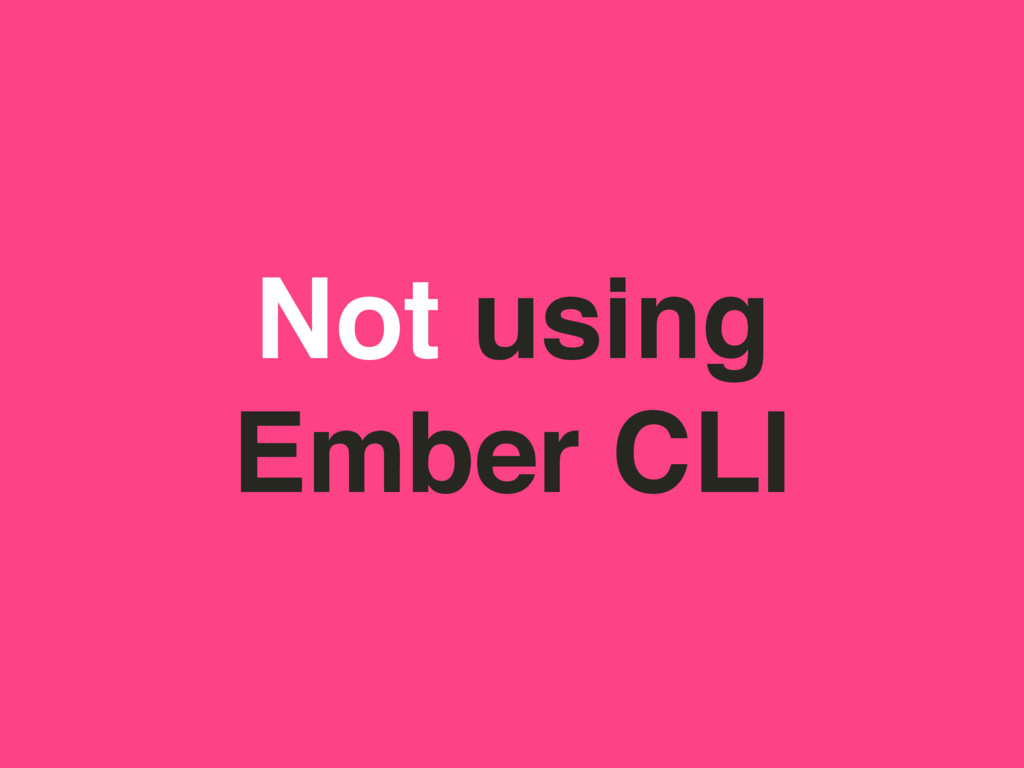 Not using Ember CLI