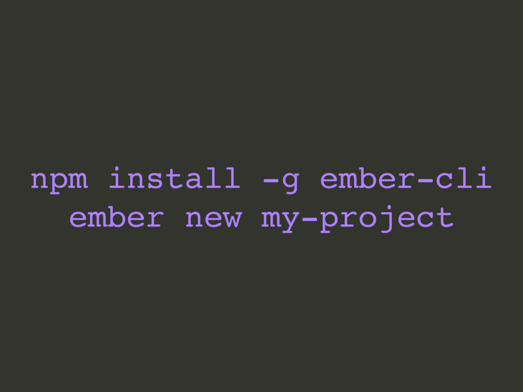 npm install -g ember-cli ember new my-project